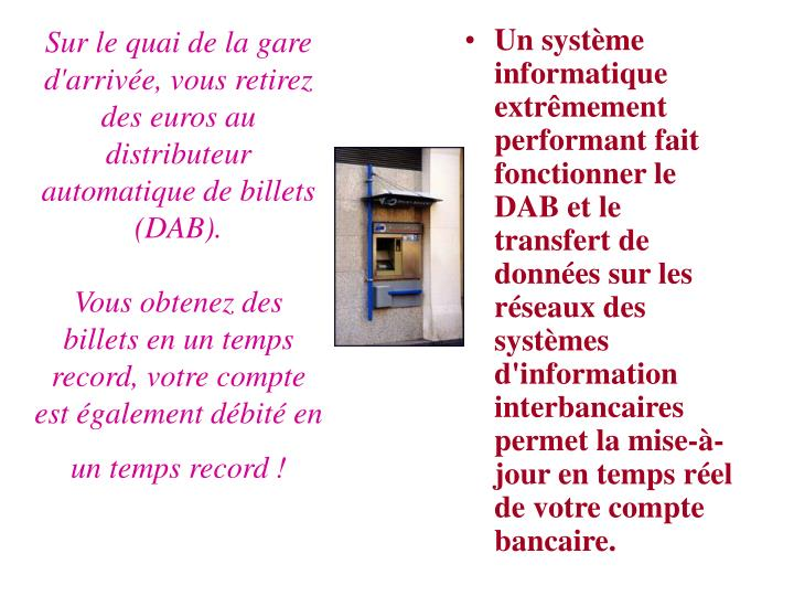 Sur le quai de la gare d'arrivée, vous retirez des euros au distributeur automatique de billets (DAB).