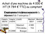 achat d une machine de 4 000 ht 4 784 ttc au comptant