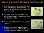 what if engineering safeguards are removed