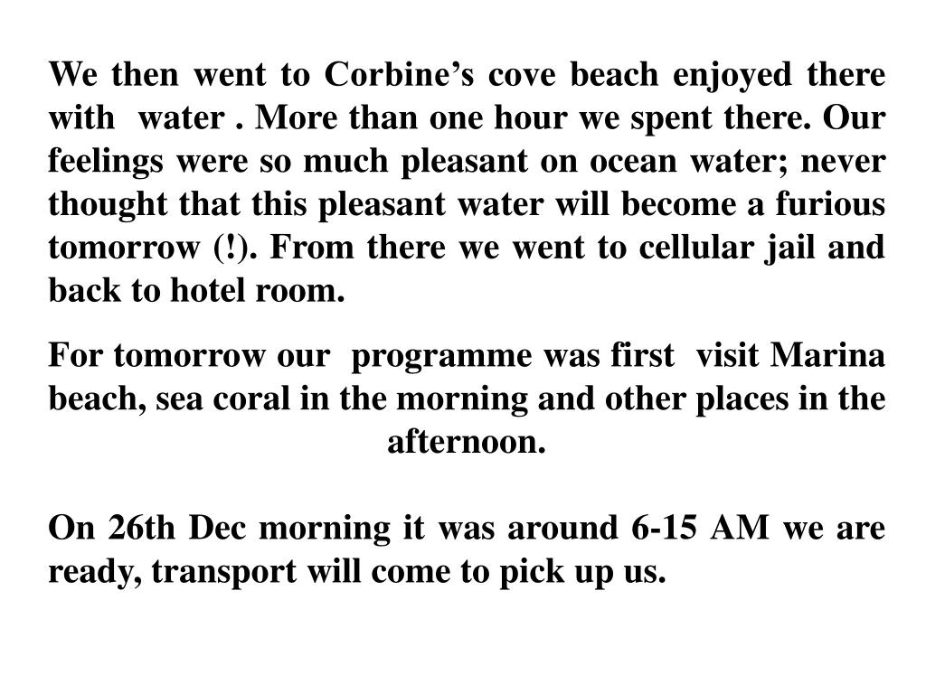 We then went to Corbine's cove beach enjoyed there with  water . More than one hour we spent there. Our feelings were so much pleasant on ocean water; never thought that this pleasant water will become a furious  tomorrow (!). From there we went to cellular jail and back to hotel room.