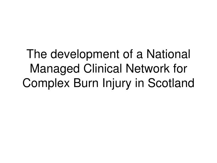 the development of a national managed clinical network for complex burn injury in scotland n.