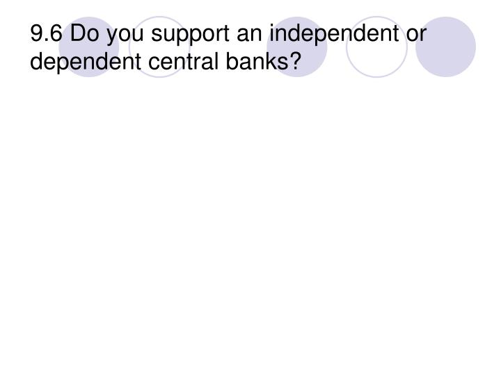 9.6 Do you support an independent or dependent central banks?