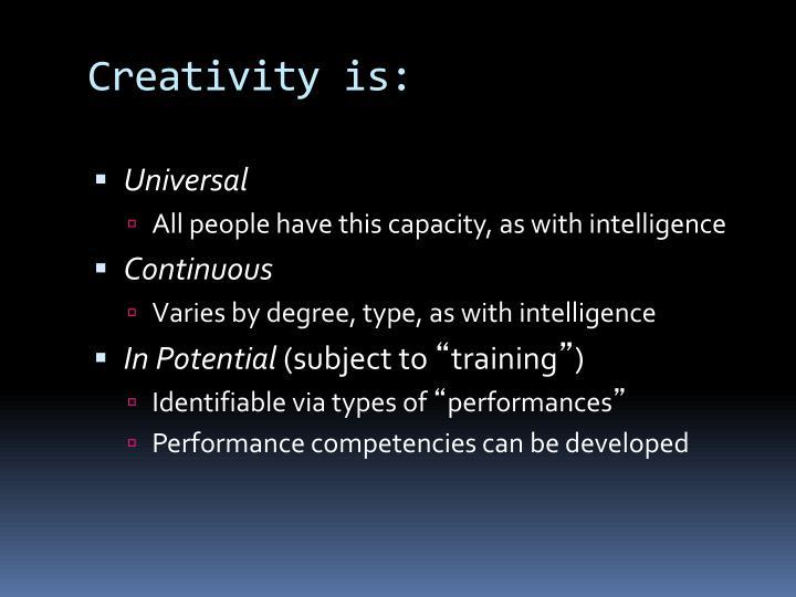 Creativity is:
