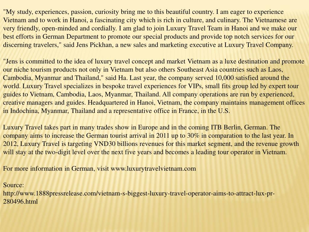 """""""My study, experiences, passion, curiosity bring me to this beautiful country. I am eager to experience Vietnam and to work in Hanoi, a fascinating city which is rich in culture, and culinary. The Vietnamese are very friendly, open-minded and cordially. I am glad to join Luxury Travel Team in Hanoi and we make our best efforts in German Department to promote our special products and provide top notch services for our discerning travelers,"""" said Jens Pickhan, a new sales and marketing executive at Luxury Travel Company."""