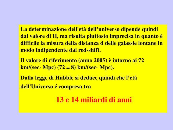 La determinazione dell'età dell'universo dipende quindi dal valore di H, ma risulta piuttosto imprecisa in quanto è difficile la misura della distanza d delle galassie lontane in modo indipendente dal red-shift.