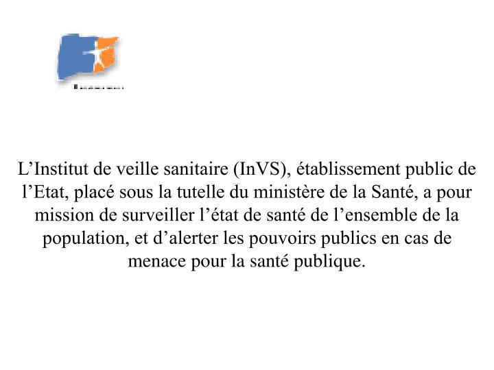 L'Institut de veille sanitaire (InVS), établissement public de l'Etat, placé sous la tutelle d...