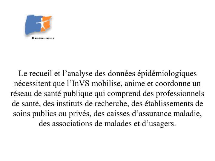 Le recueil et l'analyse des données épidémiologiques nécessitent que l'InVS mobilise, anime ...