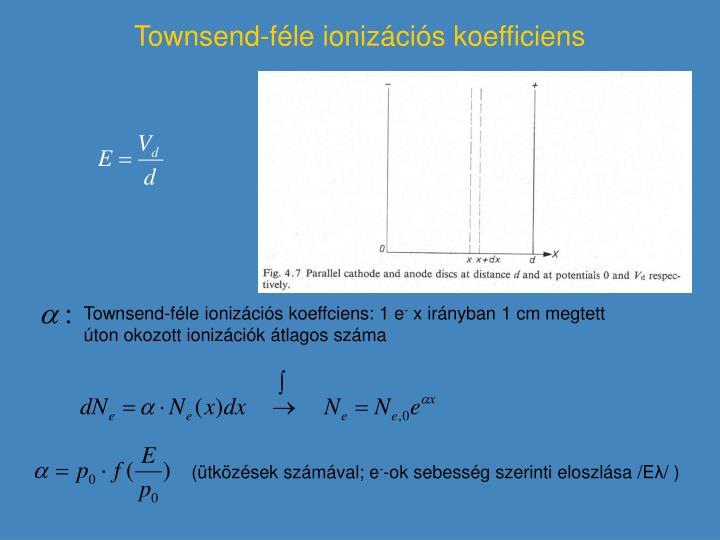 Townsend-féle ionizációs koeffciens: 1 e