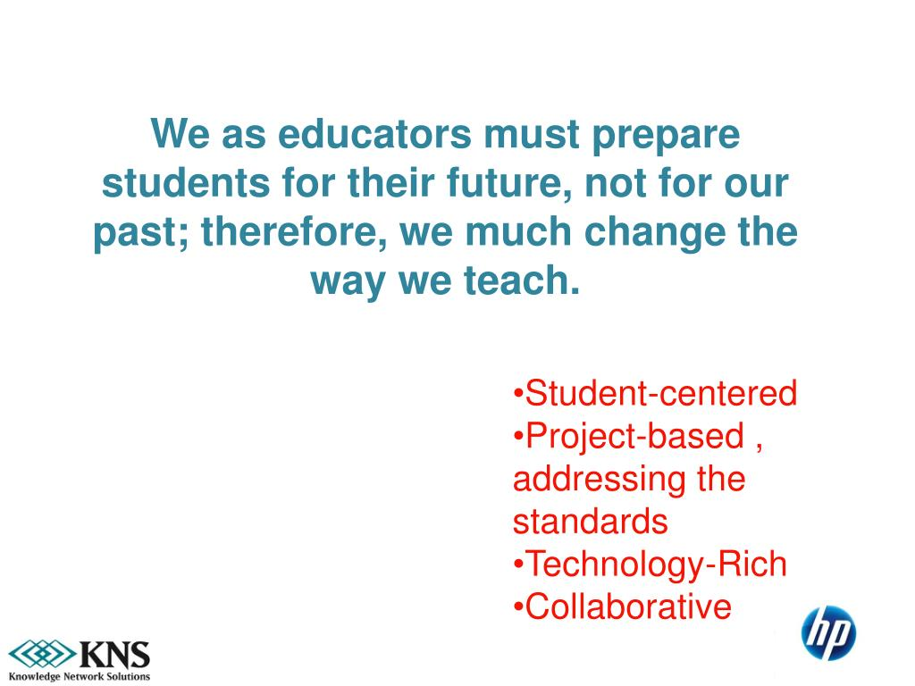 We as educators must prepare students for their future, not for our past; therefore, we much change the way we teach.