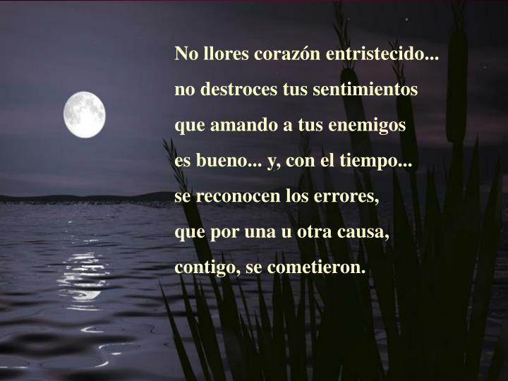 No llores corazón entristecido...