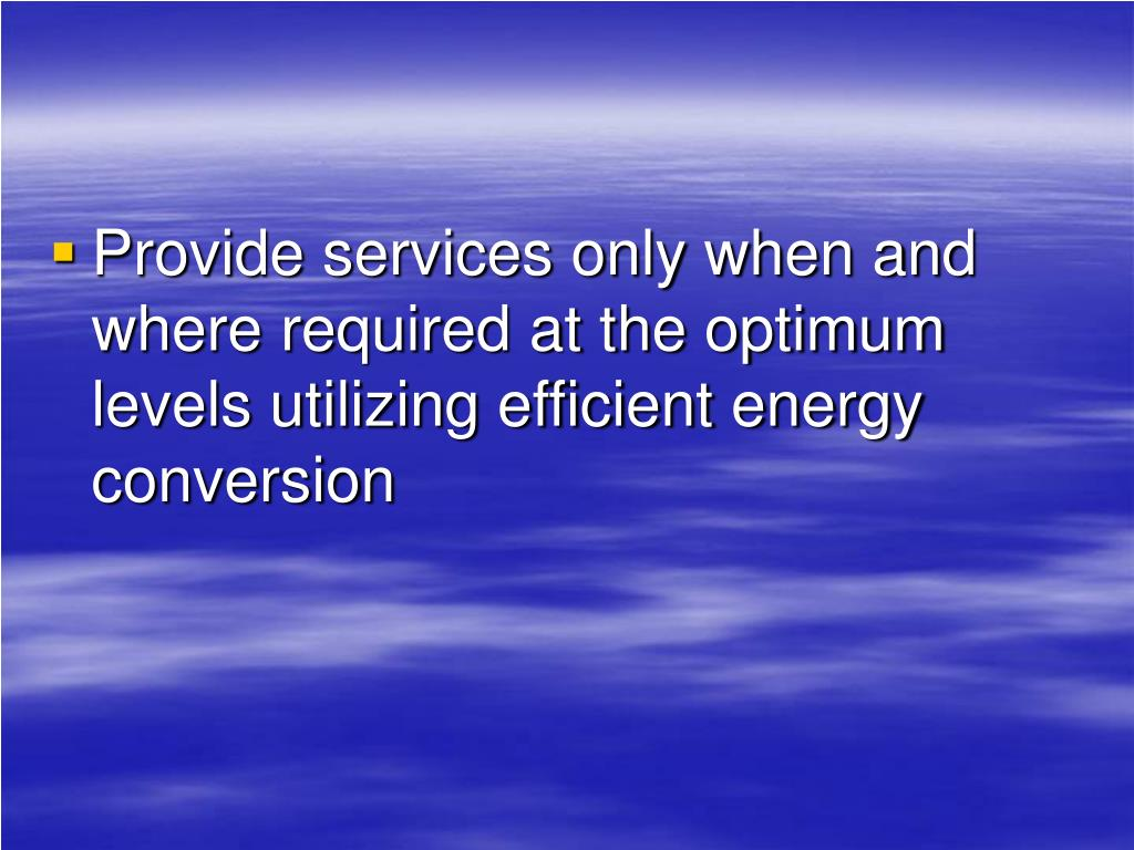 Provide services only when and where required at the optimum levels utilizing efficient energy conversion