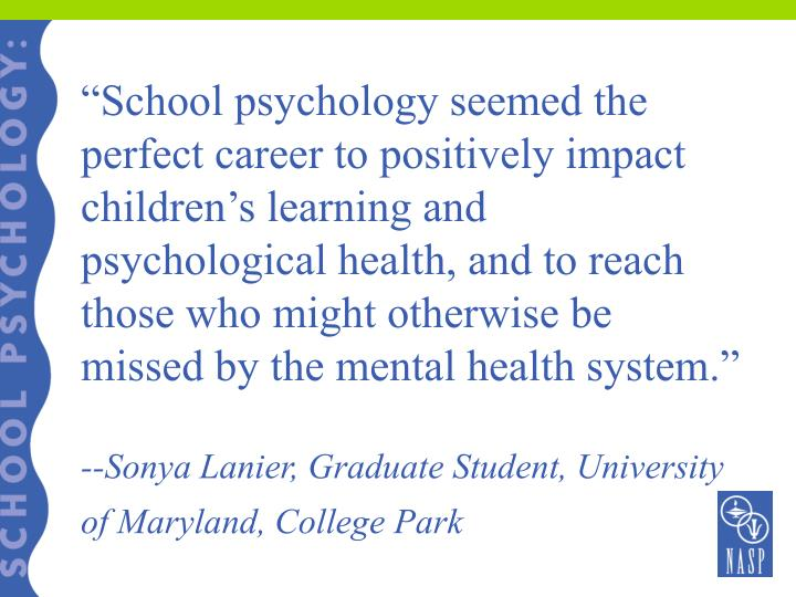 """""""School psychology seemed the perfect career to positively impact children's learning and psychological health, and to reach those who might otherwise be missed by the mental health system."""""""