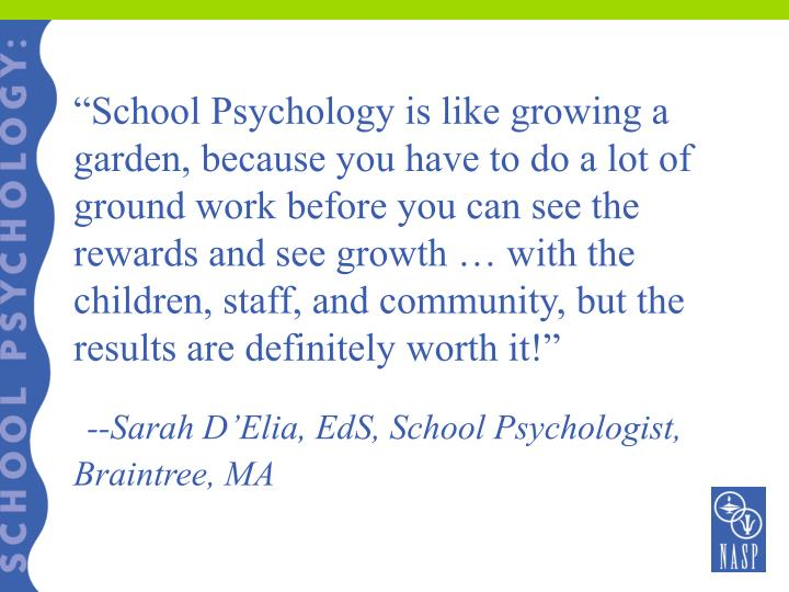 """""""School Psychology is like growing a garden, because you have to do a lot of ground work before you can see the rewards and see growth … with the children, staff, and community, but the results are definitely worth it!"""""""