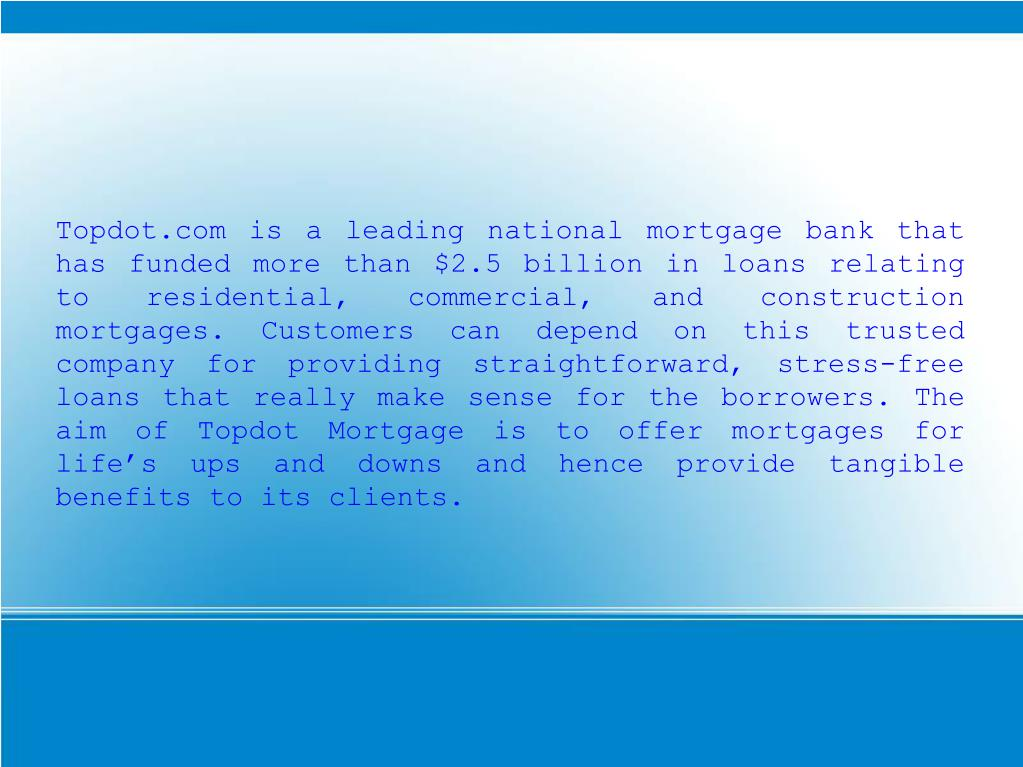 Topdot.com is a leading national mortgage bank that has funded more than $2.5 billion in loans relating to residential, commercial, and construction mortgages. Customers can depend on this trusted company for providing straightforward, stress-free loans that really make sense for the borrowers. The aim of Topdot Mortgage is to offer mortgages for life's ups and downs and hence provide tangible benefits to its clients.