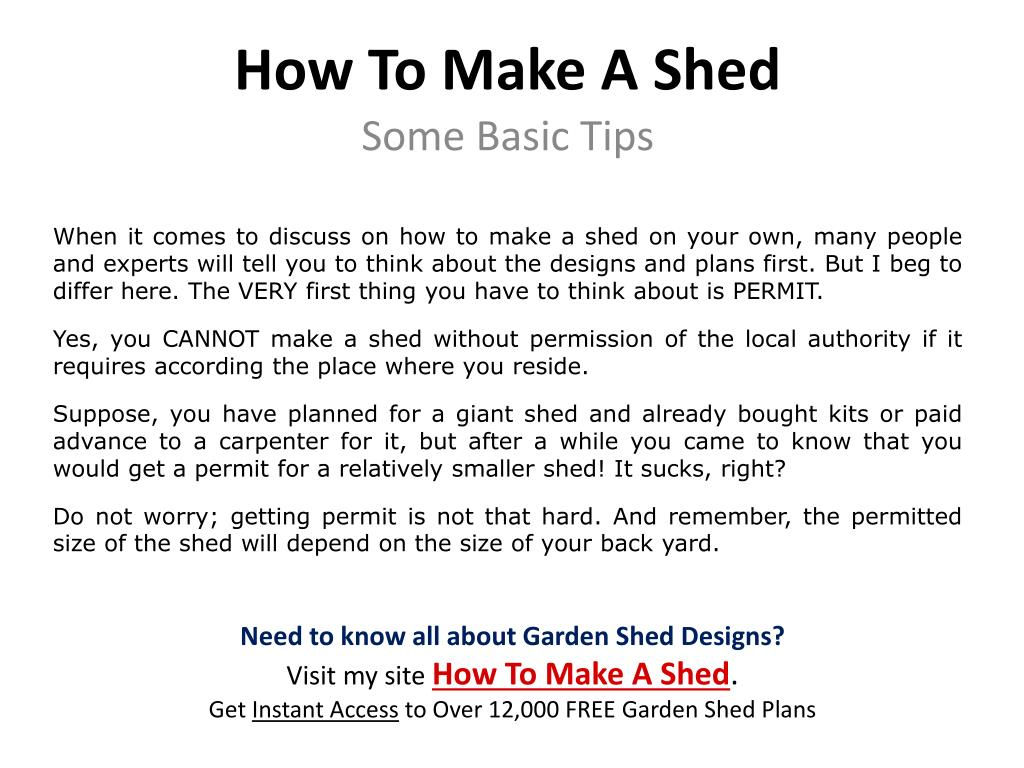 When it comes to discuss on how to make a shed on your own, many people and experts will tell you to think about the designs and plans first. But I beg to differ here. The VERY first thing you have to think about is PERMIT.
