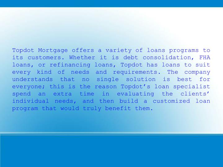 Topdot Mortgage offers a variety of loans programs to its customers. Whether it is debt consolidatio...