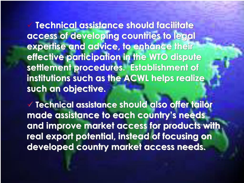 Technical assistance should facilitate access of developing countries to legal expertise and advice, to enhance their effective participation in the WTO dispute settlement procedures.  Establishment of institutions such as the ACWL helps realize such an objective.