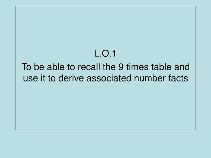 l o 1 to be able to recall the 9 times table and use it to derive associated number facts n.