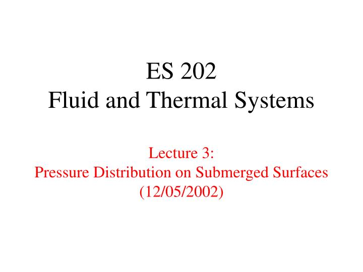 es 202 fluid and thermal systems lecture 3 pressure distribution on submerged surfaces 12 05 2002 n.