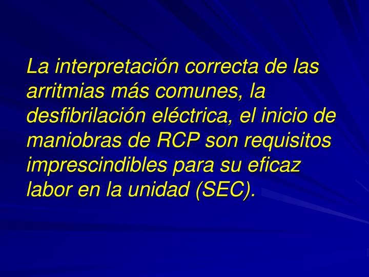 La interpretación correcta de las arritmias más comunes, la desfibrilación eléctrica, el inicio de maniobras de RCP son requisitos imprescindibles para su eficaz labor en la unidad (SEC).