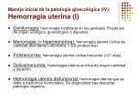 manejo inicial de la patolog a ginecol gica iv hemorragia uterina i