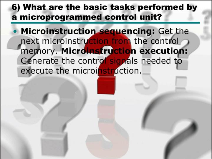 6) What are the basic tasks performed by a microprogrammed control unit?