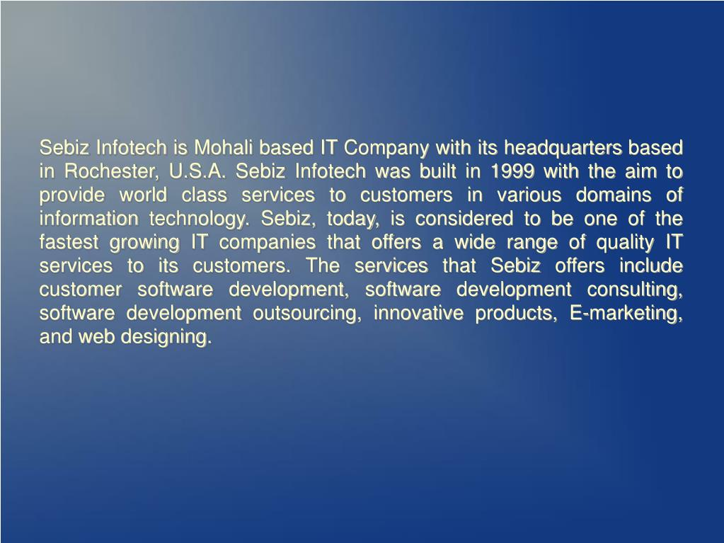 Sebiz Infotech is Mohali based IT Company with its headquarters based in Rochester, U.S.A. Sebiz Infotech was built in 1999 with the aim to provide world class services to customers in various domains of information technology. Sebiz, today, is considered to be one of the fastest growing IT companies that offers a wide range of quality IT services to its customers. The services that Sebiz offers include customer software development, software development consulting, software development outsourcing, innovative products, E-marketing, and web designing.