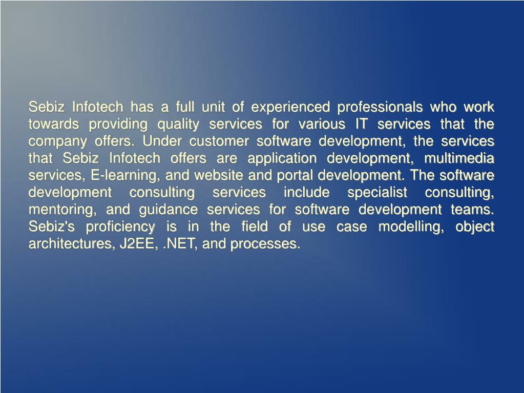 Sebiz Infotech has a full unit of experienced professionals who work towards providing quality services for various IT services that the company offers. Under customer software development, the services that Sebiz Infotech offers are application development, multimedia services, E-learning, and website and portal development. The software development consulting services include specialist consulting, mentoring, and guidance services for software development teams. Sebiz's proficiency is in the field of use case modelling, object architectures, J2EE, .NET, and processes.