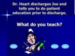 dr heart discharges joe and tells you to do patient education prior to discharge