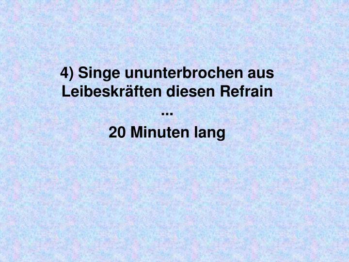 4) Singeununterbrochen aus Leibeskräften diesen Refrain ...