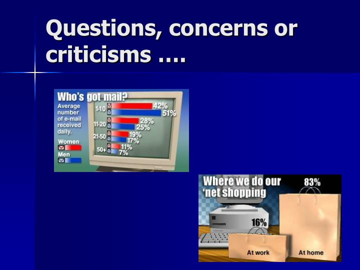 Questions, concerns or criticisms ….