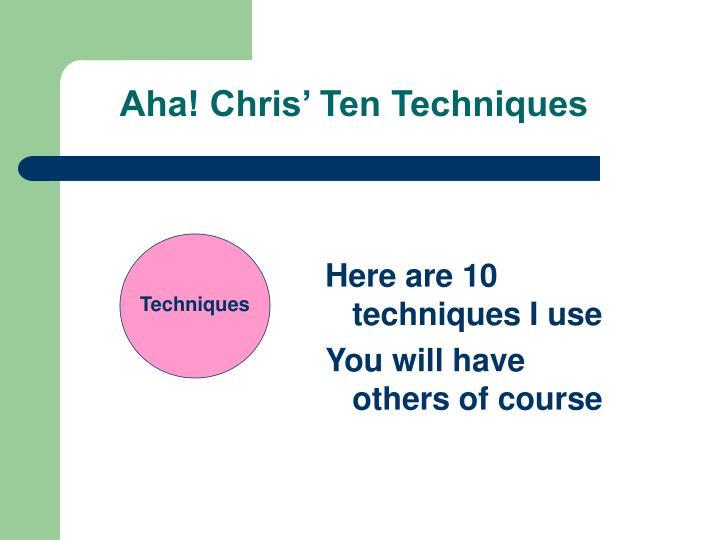 Aha! Chris' Ten Techniques