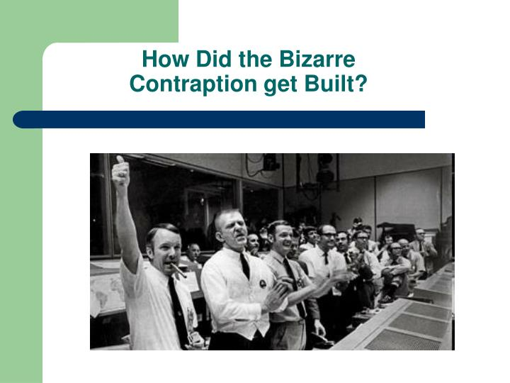 How Did the Bizarre Contraption get Built?