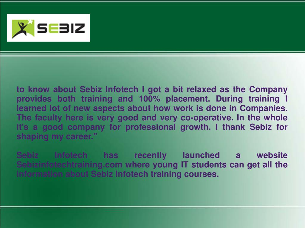 to know about Sebiz Infotech I got a bit relaxed as the Company provides both training and 100% placement. During training I learned lot of new aspects about how work is done in Companies. The faculty here is very good and very co-operative. In the whole it's a good company for professional growth. I thank Sebiz for shaping my career.""