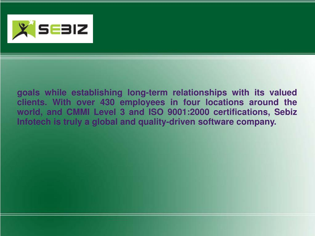 goals while establishing long-term relationships with its valued clients. With over 430 employees in four locations around the world, and CMMI Level 3 and ISO 9001:2000 certifications, Sebiz Infotech is truly a global and quality-driven software company.