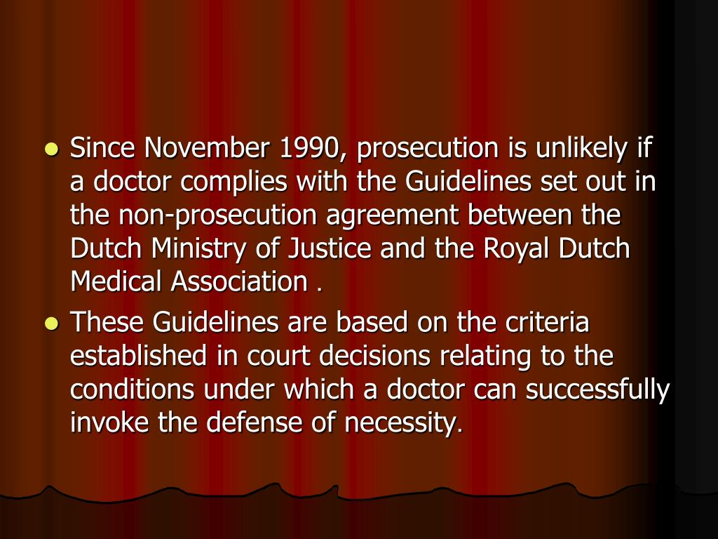 Since November 1990, prosecution is unlikely if a doctor complies with the Guidelines set out in the non-prosecution agreement between the Dutch Ministry of Justice and the Royal Dutch Medical Association