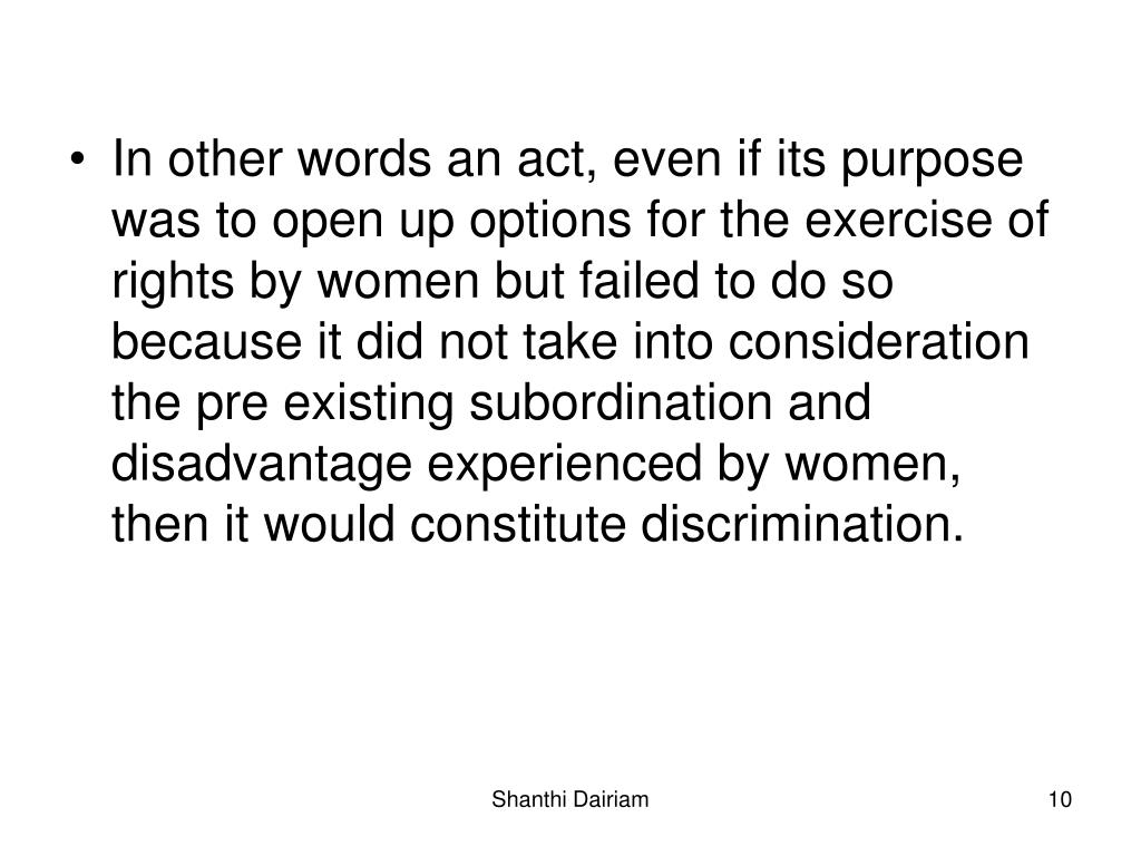 In other words an act, even if its purpose was to open up options for the exercise of rights by women but failed to do so because it did not take into consideration the pre existing subordination and disadvantage experienced by women, then it would constitute discrimination.