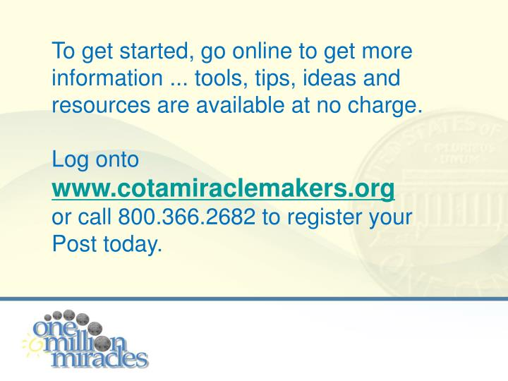To get started, go online to get more information ... tools, tips, ideas and resources are available at no charge.