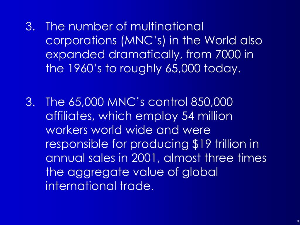 The number of multinational corporations (MNC's) in the World also expanded dramatically, from 7000 in the 1960's to roughly 65,000 today.