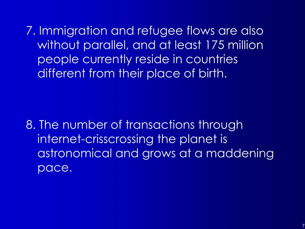 7. Immigration and refugee flows are also without parallel, and at least 175 million people currently reside in countries different from their place of birth.