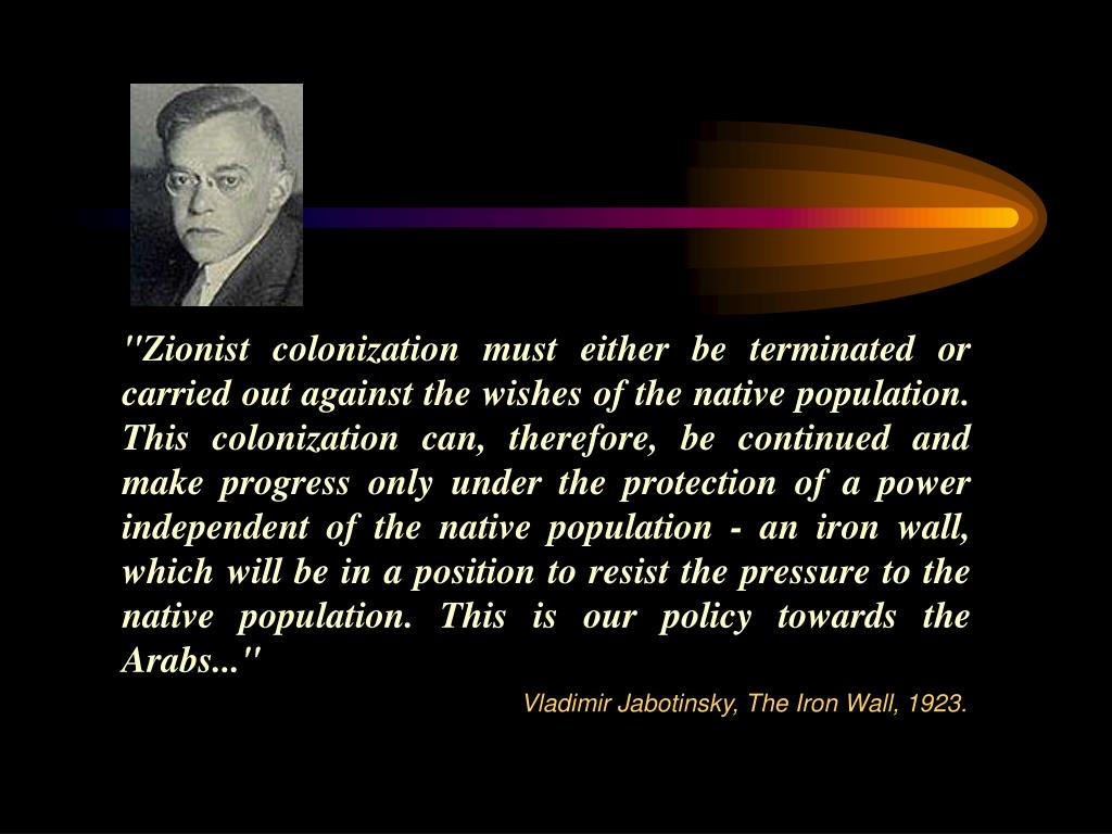 """Zionist colonization must either be terminated or carried out against the wishes of the native population. This colonization can, therefore, be continued and make progress only under the protection of a power independent of the native population - an iron wall, which will be in a position to resist the pressure to the native population. This is"