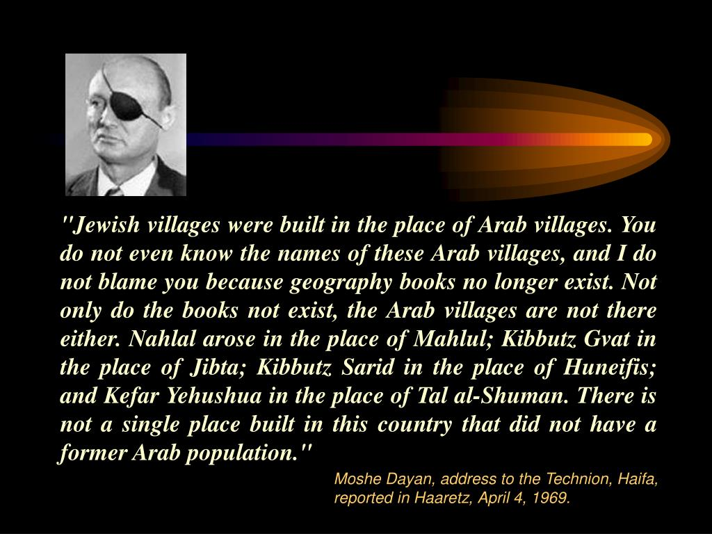"""Jewish villages were built in the place of Arab villages. You do not even know the names of these Arab villages, and I do not blame you because geography books no longer exist. Not only do the books not exist, the Arab villages are not there either. Nahlal arose in the place of Mahlul; Kibbutz Gvat in the place of Jibta; Kibbutz Sarid in the place of Huneifis; and Kefar Yehushua in the place of Tal al-Shuman. There is not a single place built in this country that did not have a former Arab population."""