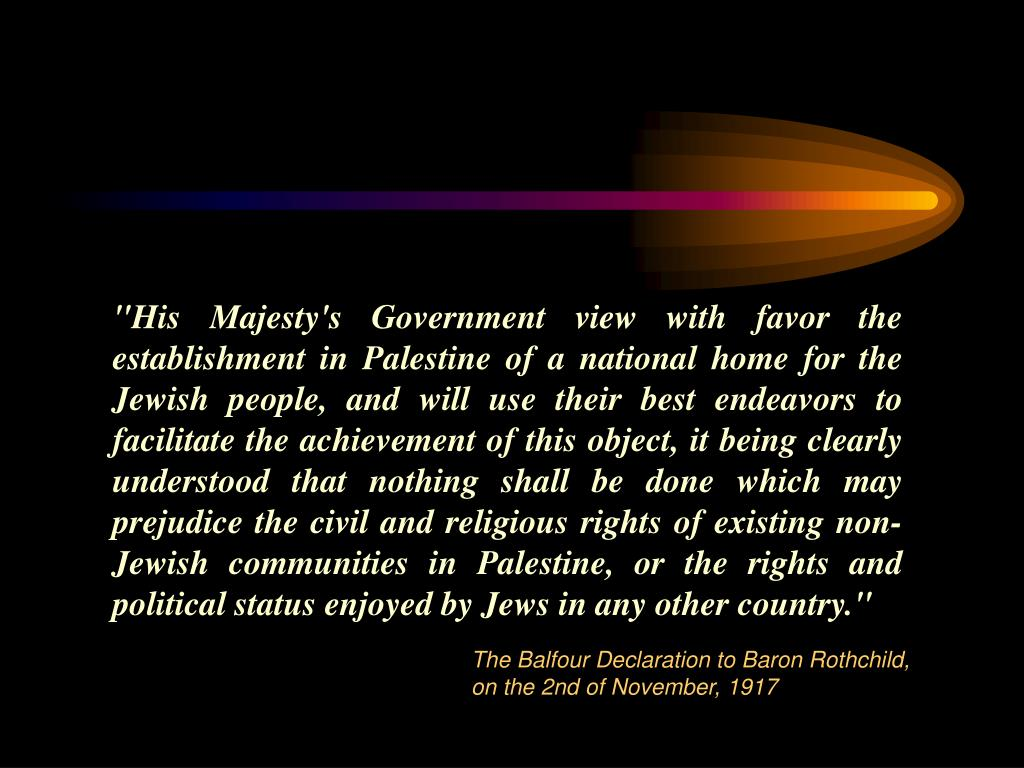 """His Majesty's Government view with favor the establishment in Palestine of a national home for the Jewish people, and will use their best endeavors to facilitate the achievement of this object, it being clearly understood that nothing shall be done which may prejudice the civil and religious rights of existing non-Jewish communities in Palestine, or the rights and political status enjoyed by Jews in any other country."""