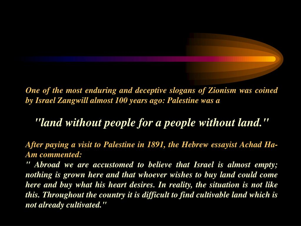 One of the most enduring and deceptive slogans of Zionism was coined by Israel Zangwill almost 100 years ago: Palestine was a
