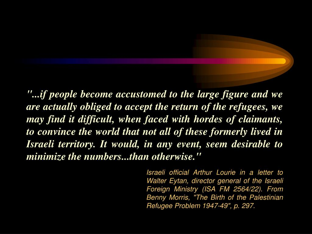 """...if people become accustomed to the large figure and we are actually obliged to accept the return of the refugees, we may find it difficult, when faced with hordes of claimants, to convince the world that not all of these formerly lived in Israeli territory. It would, in any event, seem desirable to minimize the numbers...than otherwise."""