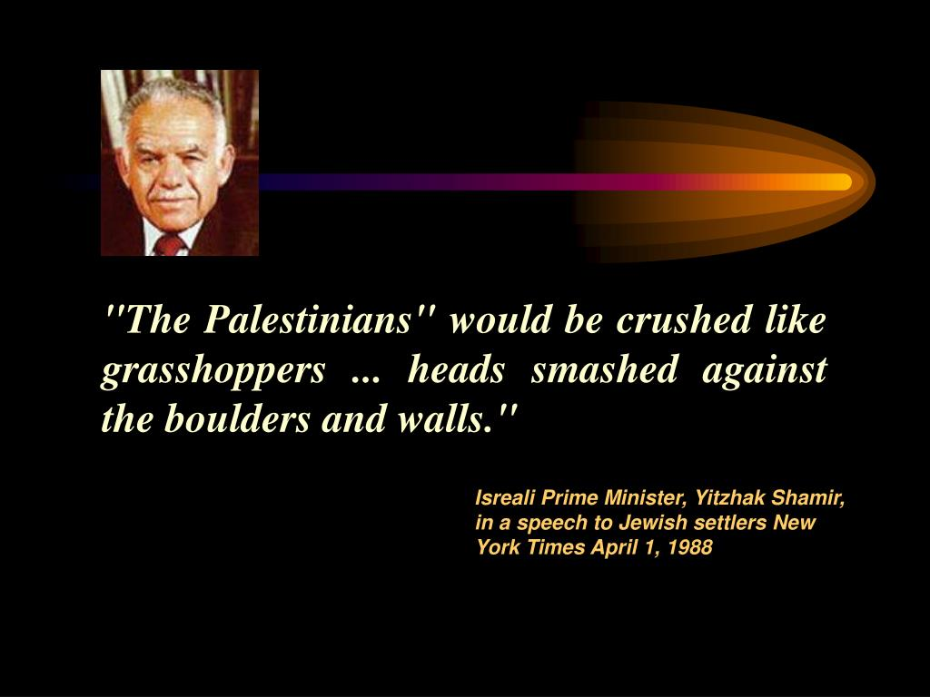 """The Palestinians"" would be crushed like grasshoppers ... heads smashed against the boulders and walls."""