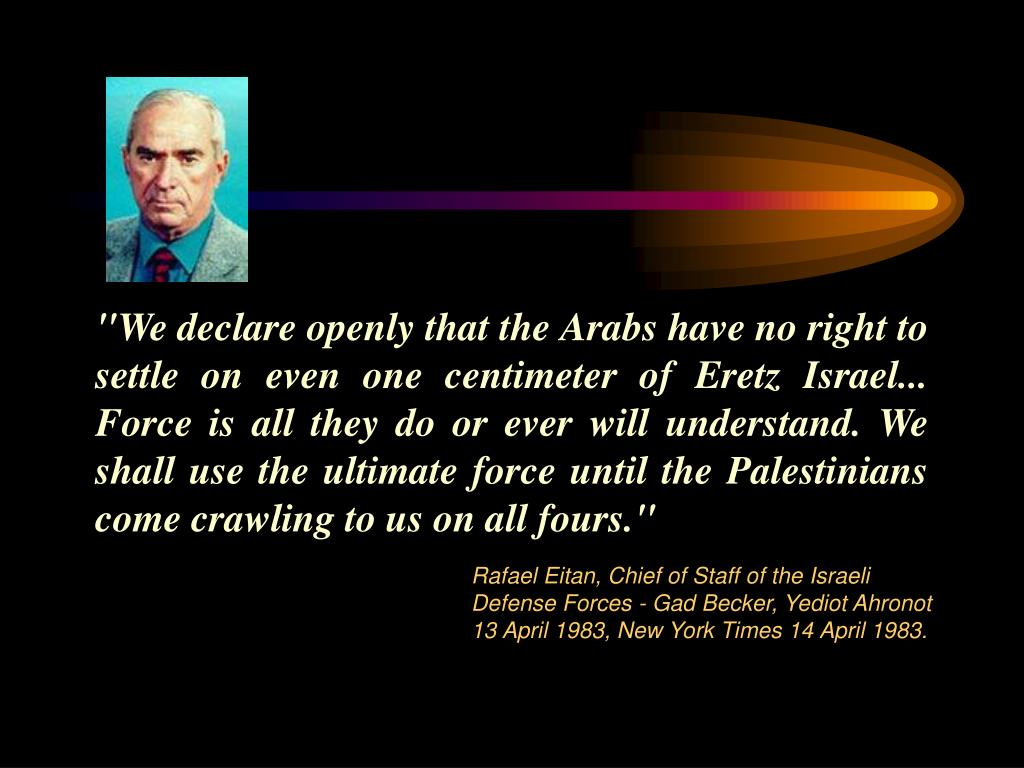 """We declare openly that the Arabs have no right to settle on even one centimeter of Eretz Israel... Force is all they do or ever will understand. We shall use the ultimate force until the Palestinians come crawling to us on all fours."""