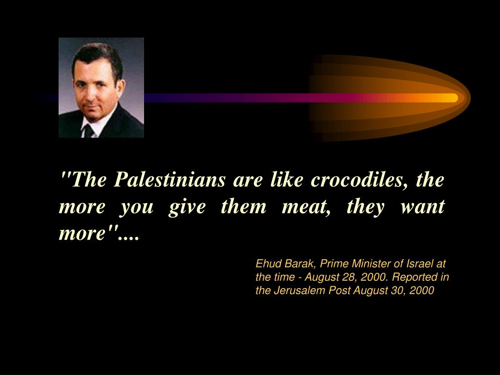 """The Palestinians are like crocodiles, the more you give them meat, they want more""...."