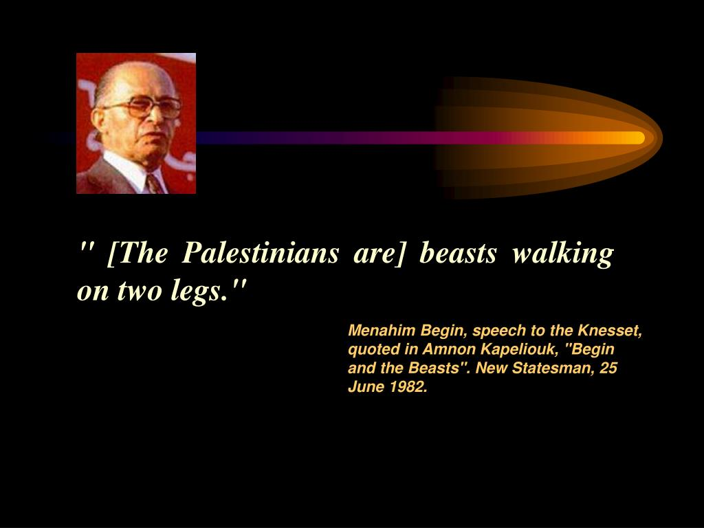 """ [The Palestinians are] beasts walking on two legs."""