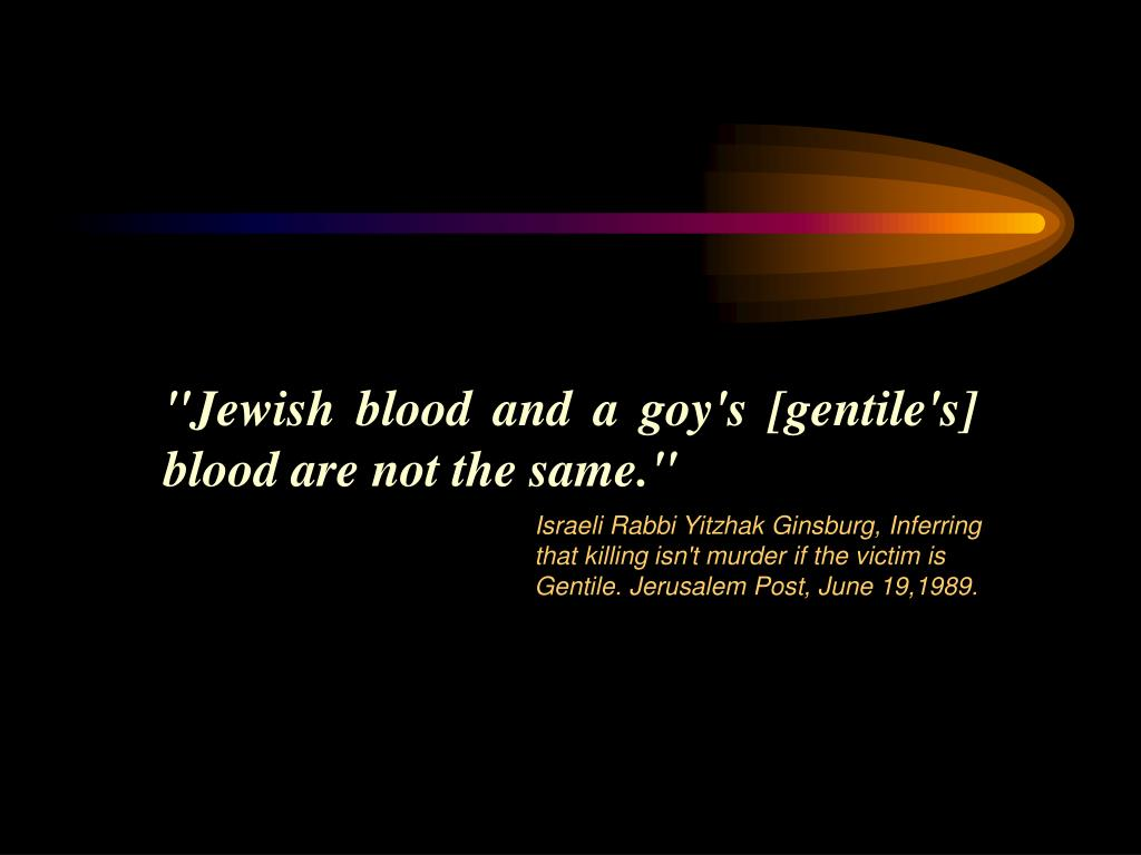 """Jewish blood and a goy's [gentile's] blood are not the same."""